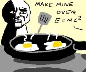 I like my eggs over E...=mc squared