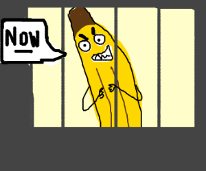 banana in prison says ,,now!""