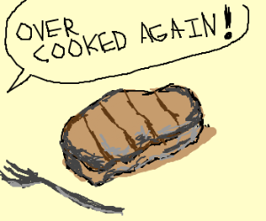 Over cooked steak.