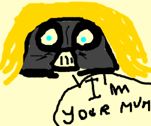 Darth Vader was not his dad 'cause he was his mum!