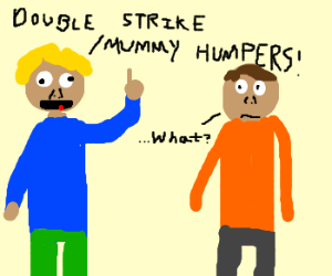 """Double strike mummy humpers!"" says some dude"