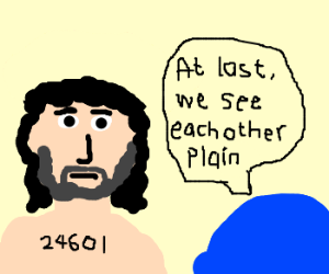 Valjean, at last, we see eachother, plain.
