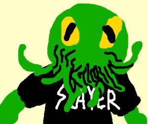 Cthulu was a fan of Slayer