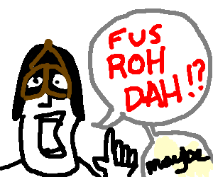 Dohvakiin suggests: FUS ROH DAH!