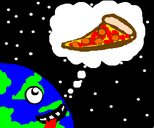 The earth is in great need of pizza.