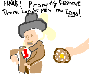 HARK! PROMPTLY REMOVE THINE HANDS FROM MY EGGO!