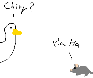 """A couple of ducks say """"chirp"""" to a laughing mous"""
