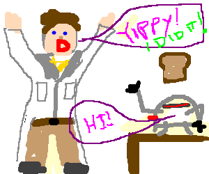 Mad scientist ecstatic he made toaster alive.