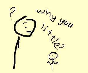 """""""Why you little!!!"""""""