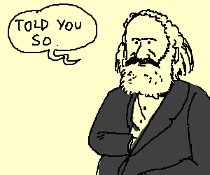 Karl Marx says he 'told you so'.