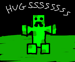 Creeper wants hugs.