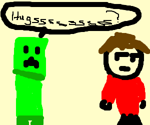 Creepers begging for hugs, getting rejected