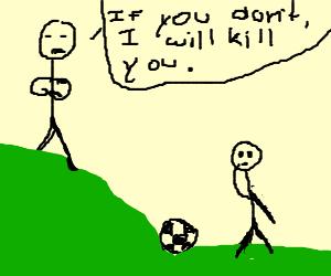 kick the soccer ball or I WILL KILL YOU