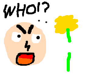 """""""Which one of you has decapitated my Daffodil?!"""""""