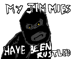 They be rustling my jimmies...