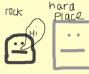 Rock wanna meet Hard Place.