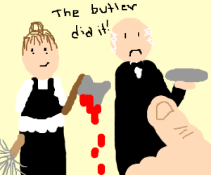 Maid with bloody axe...  Butler did it!