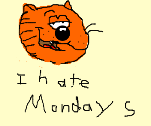 Heathcliff hates mondays. go away now.