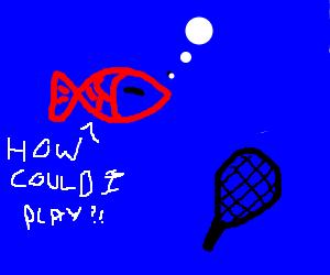 Goldfish don't play tennis.