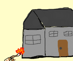 Lighting a house on fire