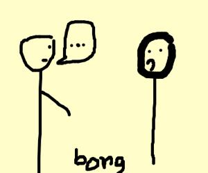 You dropped your bong, man