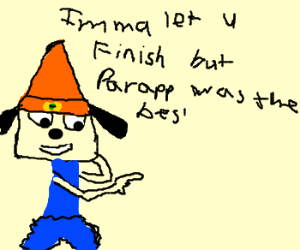 Parappa the Rapper.  Better than Kanye.