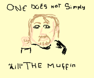 """One does not simply """"kill"""" THE Muffin"""