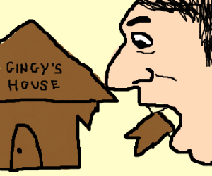 man w/ big nose ate gingys house.