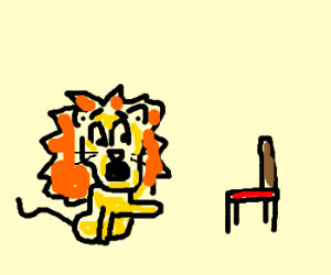 """Quick!  Lions are afraid of chairs!"""