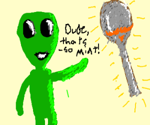 Alien Thinks Rusty Spoon Is Mint