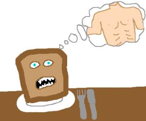 Sharptoothed toast slice craves manflesh