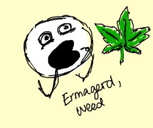 Ermagerd, Weed