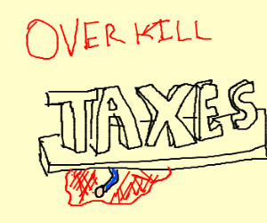 Overkilled by Taxes.