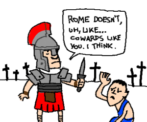 Rome doesn't cowards like you! [sic]