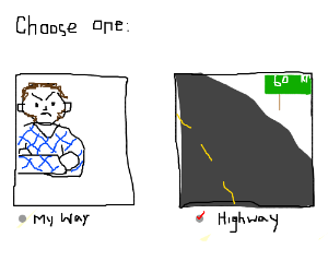 My way or the highway: I choose the highway