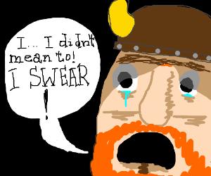 "Viking: ""I...I didn't mean to!  I swear!"""