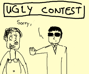 Girl is too ugly to enter the ugly contest.