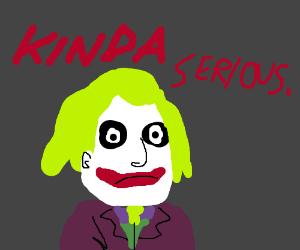 Joker, but kinda serious.
