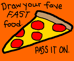 Draw your fave fast food.  Pass it on.