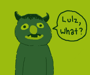 "A green monster says ""lulz what?"""