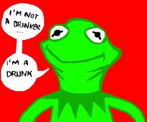 Kermit: -I'm not a drinker; I'm a drunk.