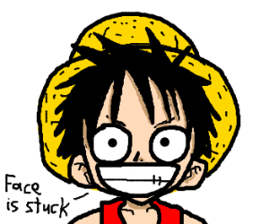 Luffy, your face is gonna get stuck like that.