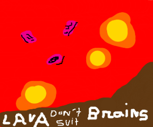 Lava: not a suitable replacement for brains