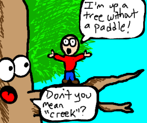 Up a tree without a paddle