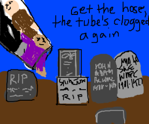 Tube for dead people to graveyard is clogged.