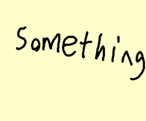 nothing...but something
