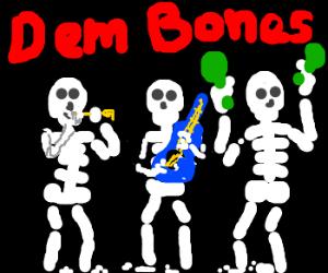 Dem bones, dem bones, dem CRAZY bones!