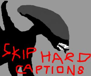 Xenomorph suggests skipping hard captions
