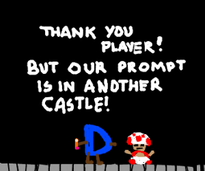 Your prompt is in another castle.