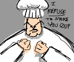 Mean chef refuses to make you soup